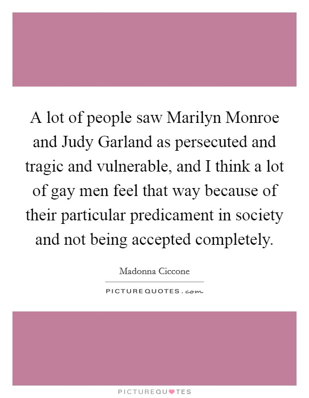 A lot of people saw Marilyn Monroe and Judy Garland as persecuted and tragic and vulnerable, and I think a lot of gay men feel that way because of their particular predicament in society and not being accepted completely Picture Quote #1
