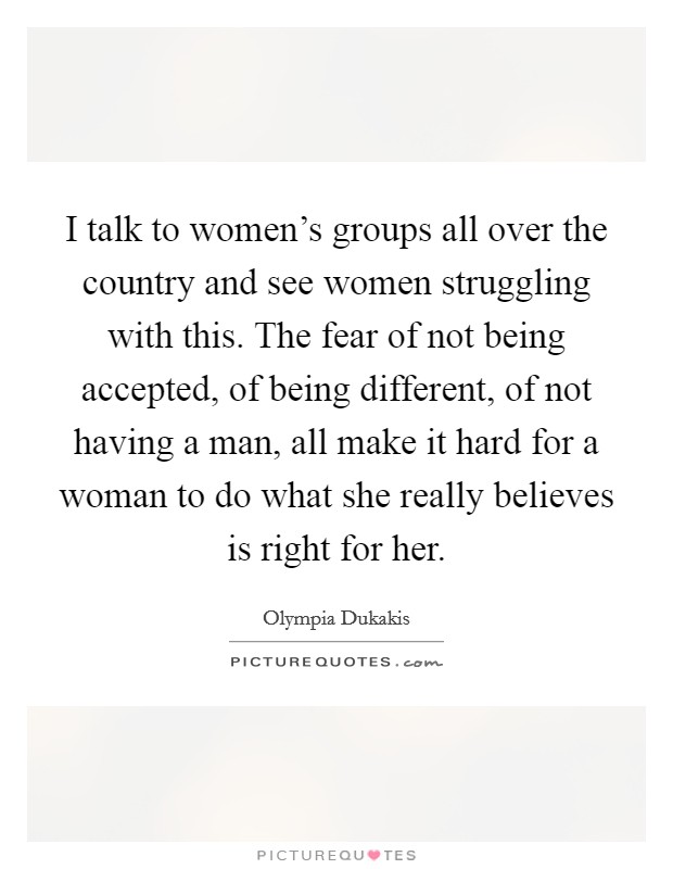 I talk to women's groups all over the country and see women struggling with this. The fear of not being accepted, of being different, of not having a man, all make it hard for a woman to do what she really believes is right for her Picture Quote #1