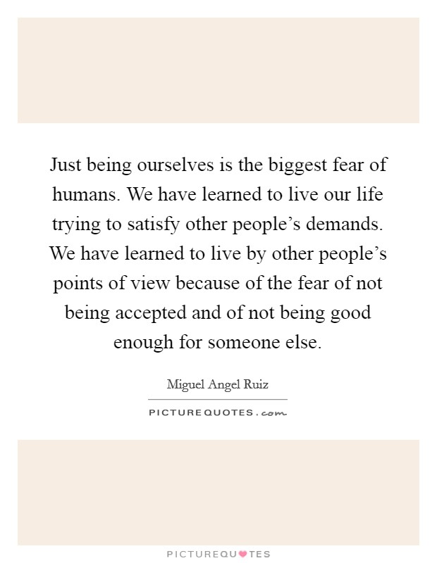 Just being ourselves is the biggest fear of humans. We have learned to live our life trying to satisfy other people's demands. We have learned to live by other people's points of view because of the fear of not being accepted and of not being good enough for someone else Picture Quote #1