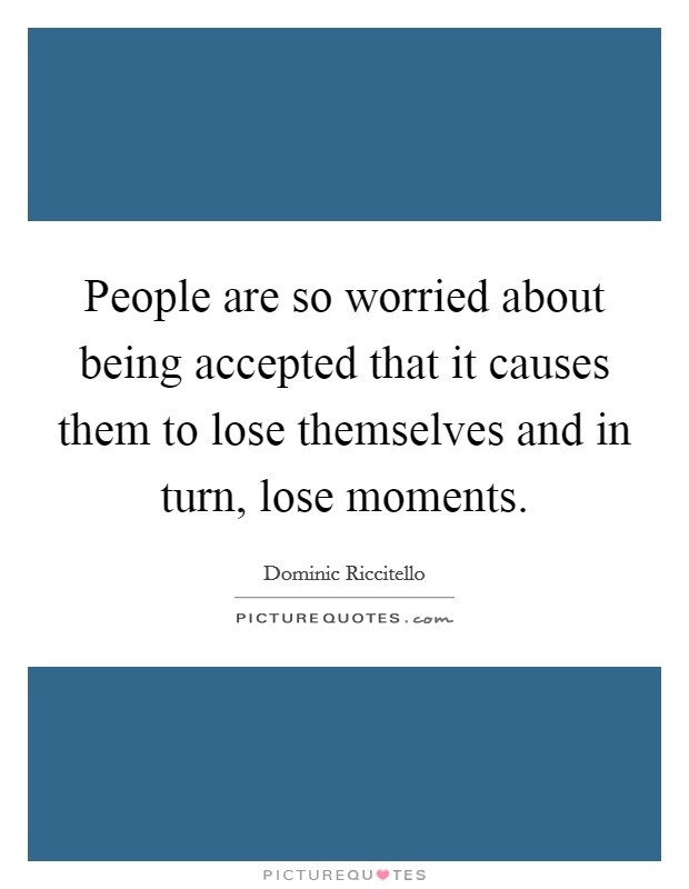 People are so worried about being accepted that it causes them to lose themselves and in turn, lose moments Picture Quote #1