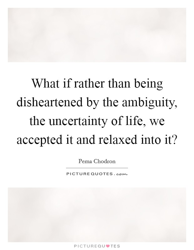 What if rather than being disheartened by the ambiguity, the uncertainty of life, we accepted it and relaxed into it? Picture Quote #1