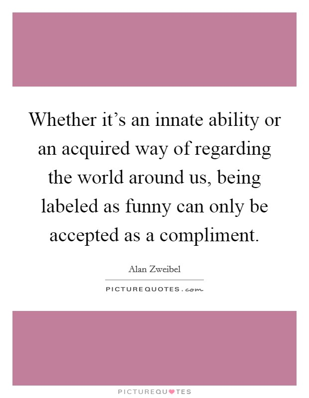Whether it's an innate ability or an acquired way of regarding the world around us, being labeled as funny can only be accepted as a compliment Picture Quote #1