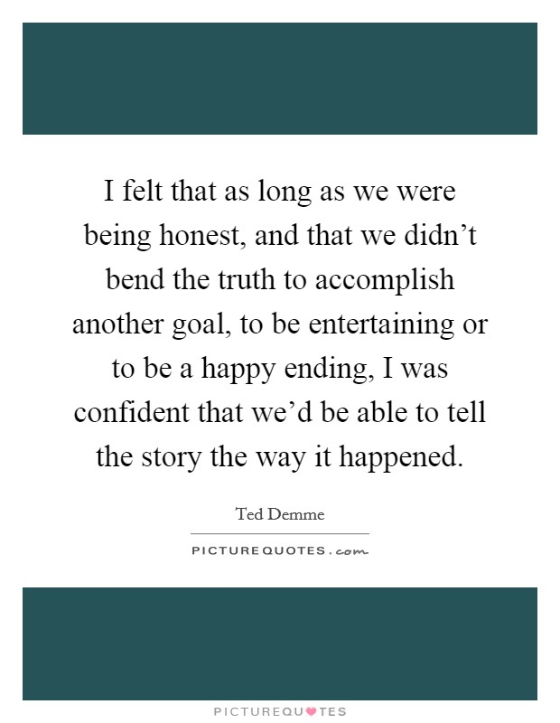 I felt that as long as we were being honest, and that we didn't bend the truth to accomplish another goal, to be entertaining or to be a happy ending, I was confident that we'd be able to tell the story the way it happened. Picture Quote #1
