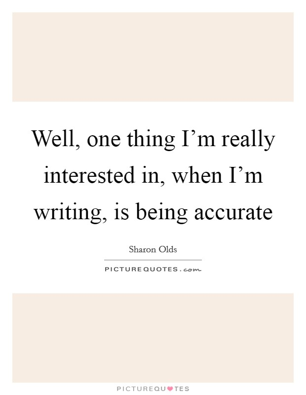 Well, one thing I'm really interested in, when I'm writing, is being accurate Picture Quote #1