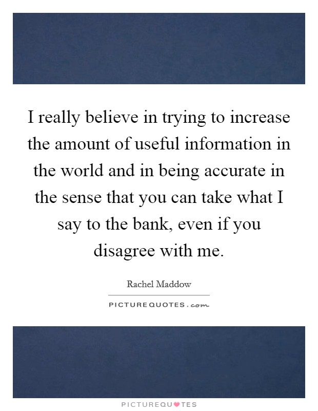 I really believe in trying to increase the amount of useful information in the world and in being accurate in the sense that you can take what I say to the bank, even if you disagree with me Picture Quote #1