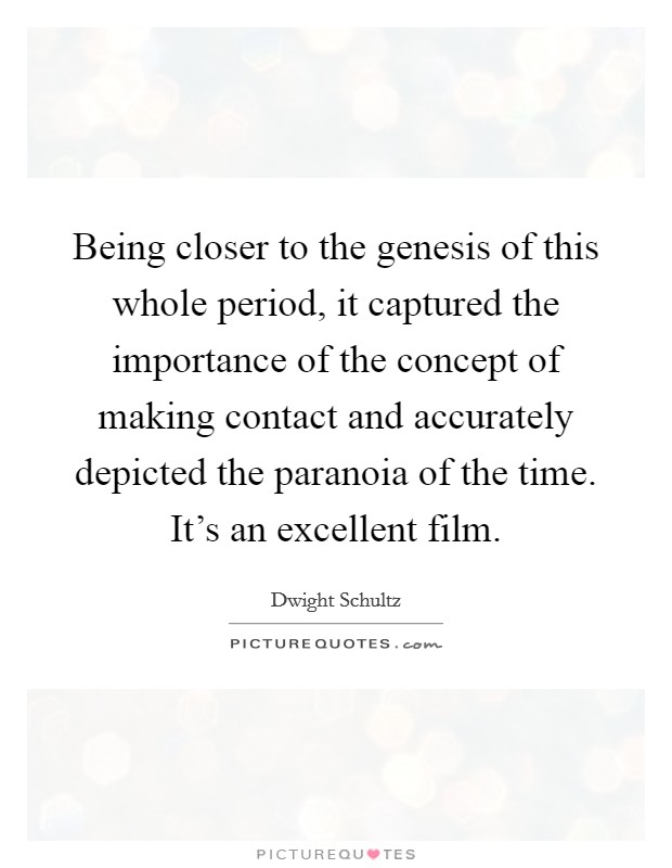 Being closer to the genesis of this whole period, it captured the importance of the concept of making contact and accurately depicted the paranoia of the time. It's an excellent film Picture Quote #1