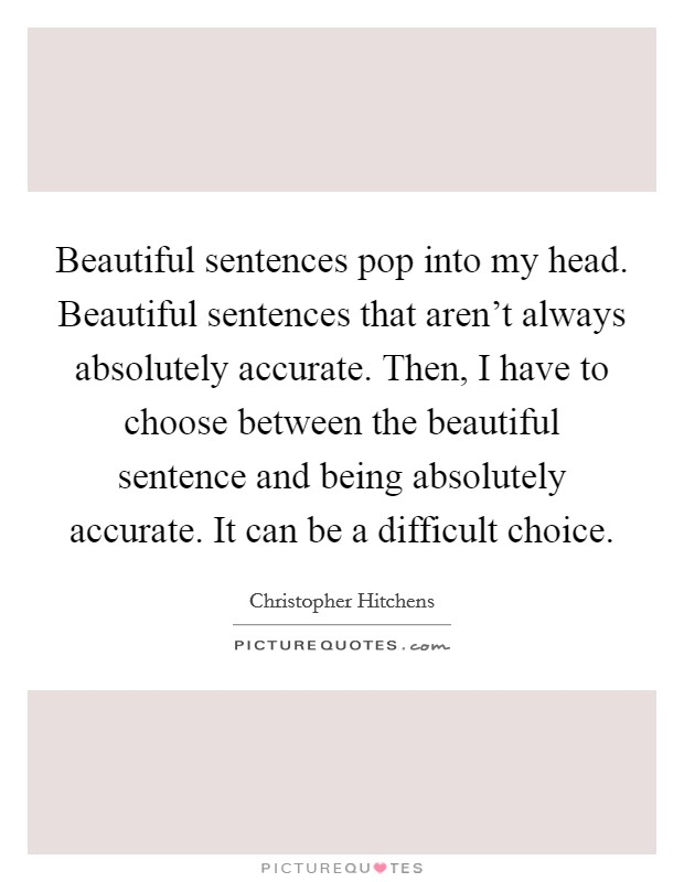 Beautiful sentences pop into my head. Beautiful sentences that aren't always absolutely accurate. Then, I have to choose between the beautiful sentence and being absolutely accurate. It can be a difficult choice Picture Quote #1