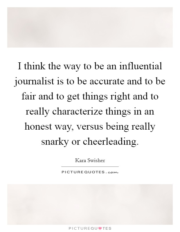 I think the way to be an influential journalist is to be accurate and to be fair and to get things right and to really characterize things in an honest way, versus being really snarky or cheerleading Picture Quote #1