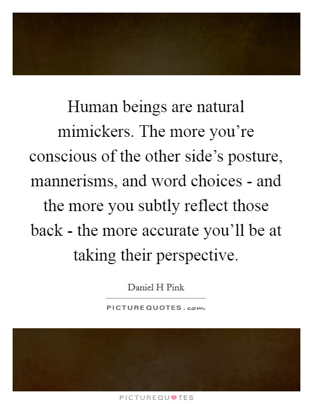 Human beings are natural mimickers. The more you're conscious of the other side's posture, mannerisms, and word choices - and the more you subtly reflect those back - the more accurate you'll be at taking their perspective Picture Quote #1