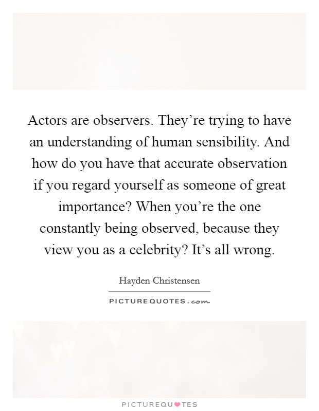 Actors are observers. They're trying to have an understanding of human sensibility. And how do you have that accurate observation if you regard yourself as someone of great importance? When you're the one constantly being observed, because they view you as a celebrity? It's all wrong Picture Quote #1