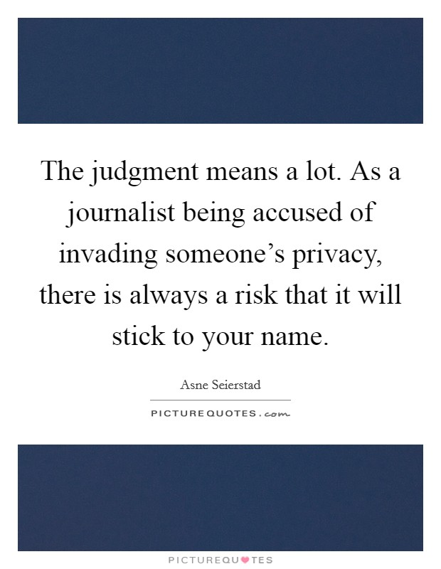 The judgment means a lot. As a journalist being accused of invading someone's privacy, there is always a risk that it will stick to your name Picture Quote #1