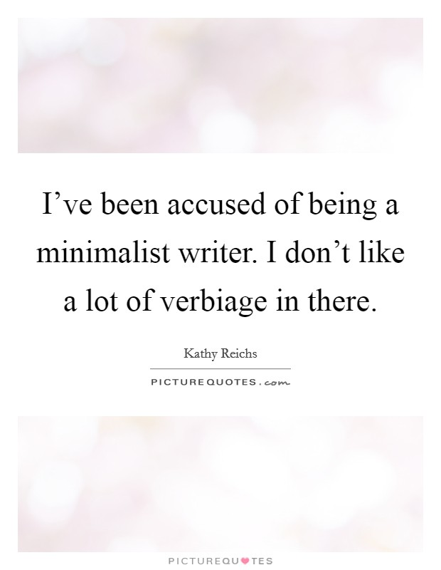 I've been accused of being a minimalist writer. I don't like a lot of verbiage in there Picture Quote #1