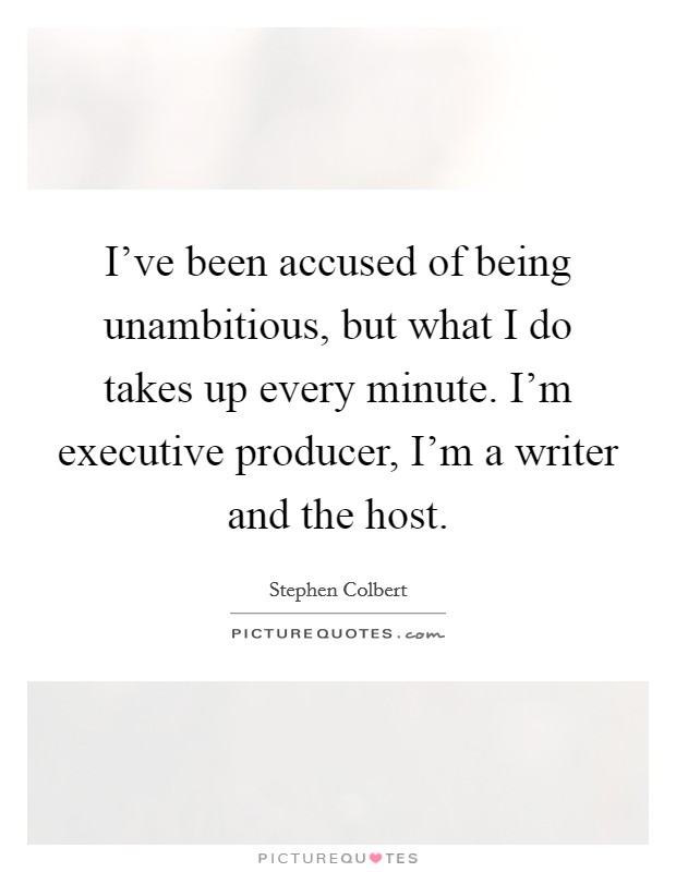 I've been accused of being unambitious, but what I do takes up every minute. I'm executive producer, I'm a writer and the host Picture Quote #1