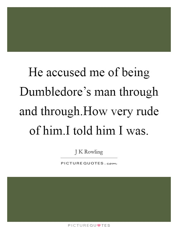 He accused me of being Dumbledore's man through and through.How very rude of him.I told him I was Picture Quote #1