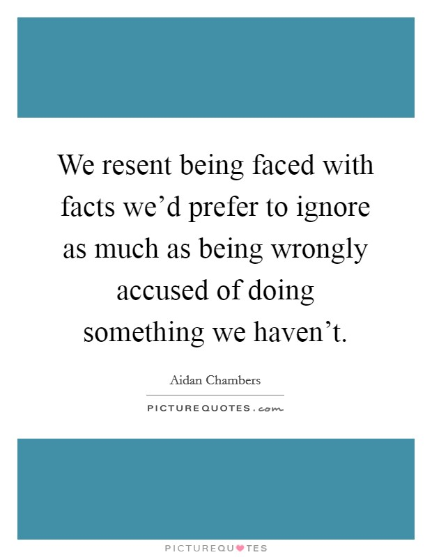 We resent being faced with facts we'd prefer to ignore as much as being wrongly accused of doing something we haven't Picture Quote #1