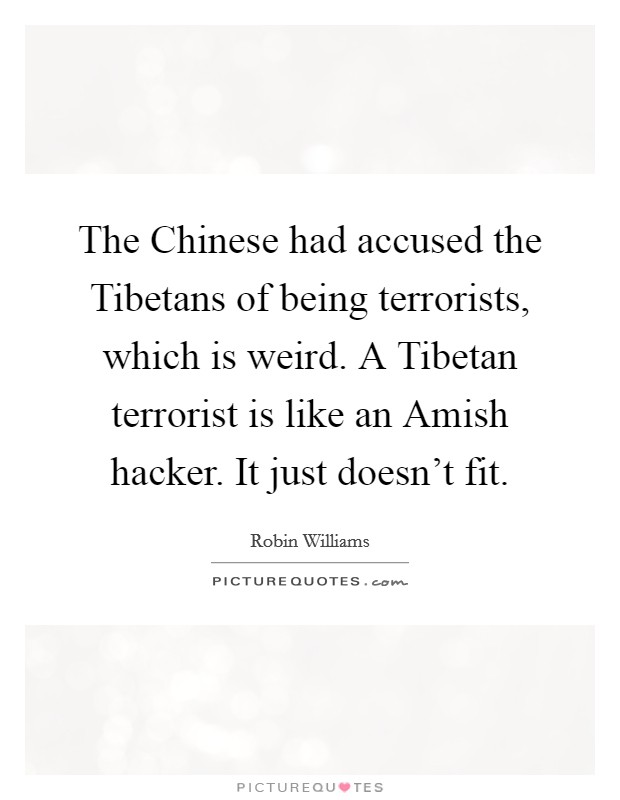The Chinese had accused the Tibetans of being terrorists, which is weird. A Tibetan terrorist is like an Amish hacker. It just doesn't fit Picture Quote #1