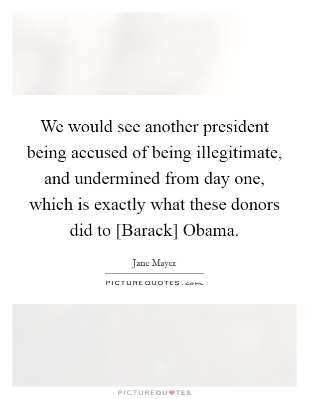 We would see another president being accused of being illegitimate, and undermined from day one, which is exactly what these donors did to [Barack] Obama Picture Quote #1