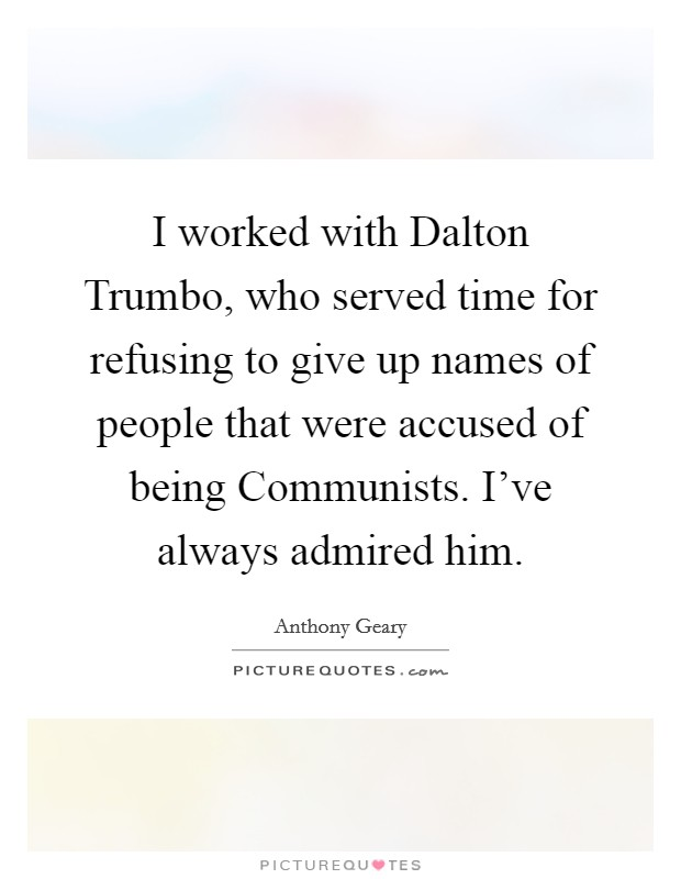 I worked with Dalton Trumbo, who served time for refusing to give up names of people that were accused of being Communists. I've always admired him Picture Quote #1