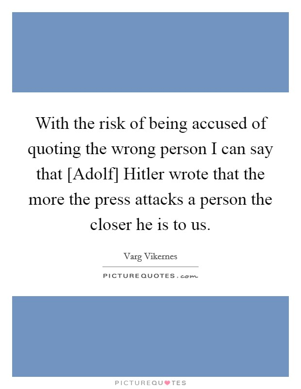 With the risk of being accused of quoting the wrong person I can say that [Adolf] Hitler wrote that the more the press attacks a person the closer he is to us Picture Quote #1
