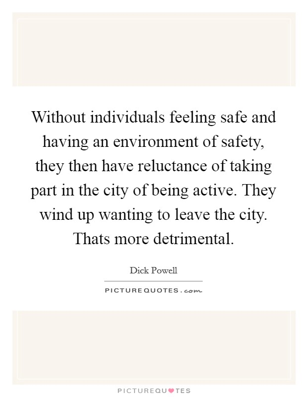 Without individuals feeling safe and having an environment of safety, they then have reluctance of taking part in the city of being active. They wind up wanting to leave the city. Thats more detrimental Picture Quote #1