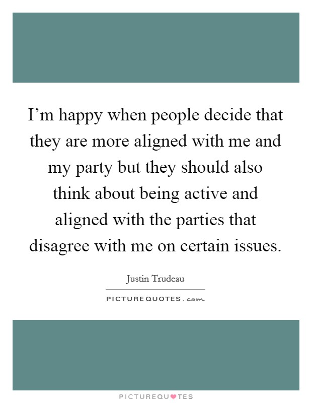 I'm happy when people decide that they are more aligned with me and my party but they should also think about being active and aligned with the parties that disagree with me on certain issues Picture Quote #1