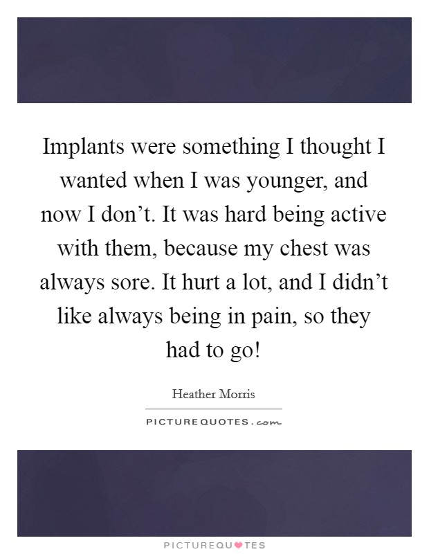 Implants were something I thought I wanted when I was younger, and now I don't. It was hard being active with them, because my chest was always sore. It hurt a lot, and I didn't like always being in pain, so they had to go! Picture Quote #1