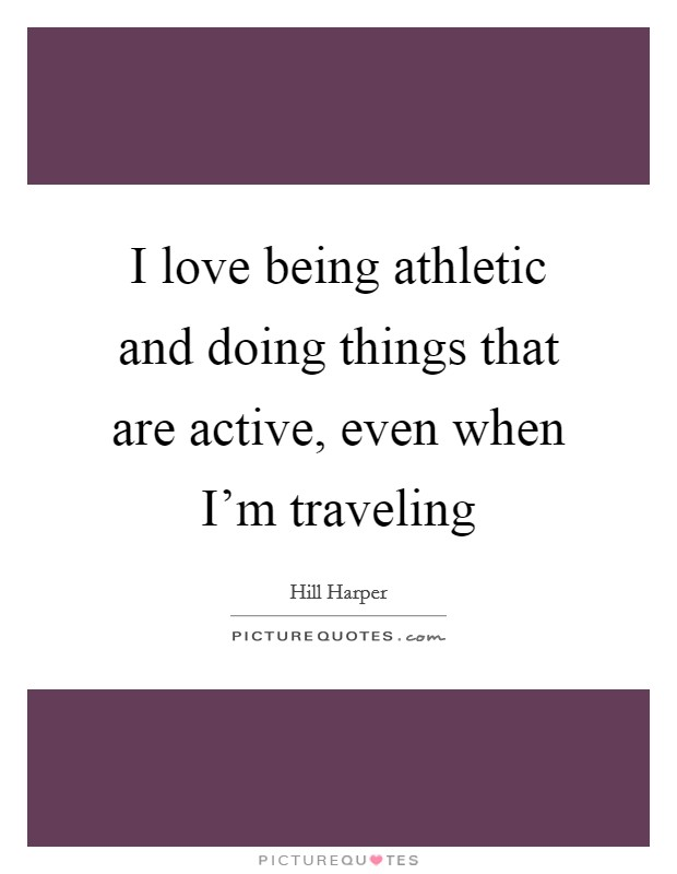 I love being athletic and doing things that are active, even when I'm traveling Picture Quote #1