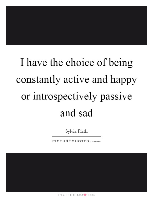 I have the choice of being constantly active and happy or introspectively passive and sad Picture Quote #1