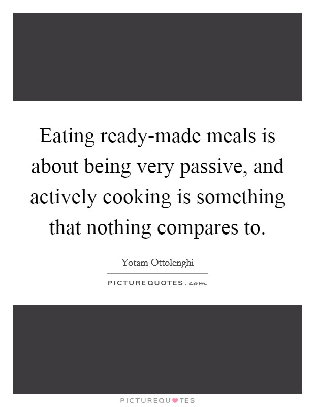 Eating ready-made meals is about being very passive, and actively cooking is something that nothing compares to Picture Quote #1