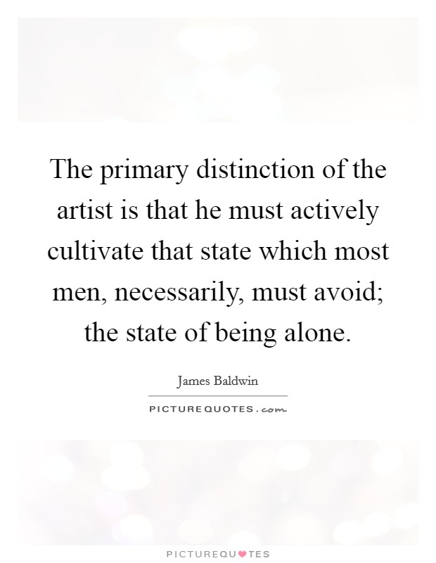 The primary distinction of the artist is that he must actively cultivate that state which most men, necessarily, must avoid; the state of being alone Picture Quote #1
