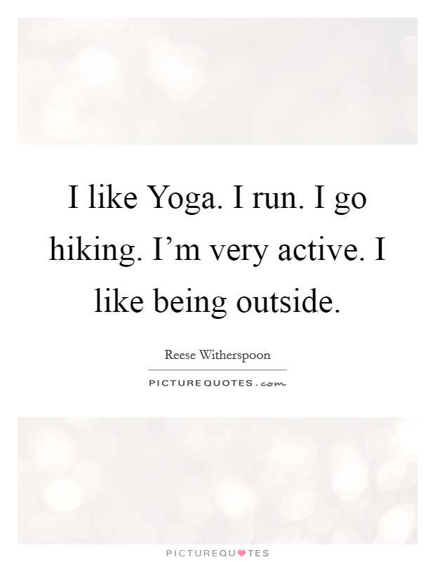 I like Yoga. I run. I go hiking. I'm very active. I like being outside Picture Quote #1