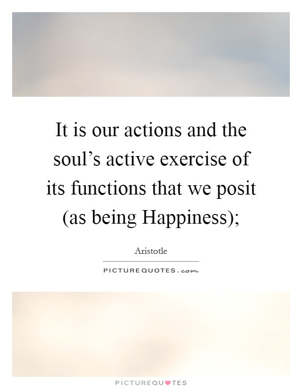 It is our actions and the soul's active exercise of its functions that we posit (as being Happiness); Picture Quote #1