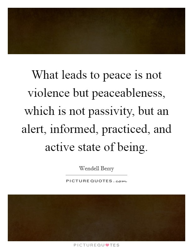 What leads to peace is not violence but peaceableness, which is not passivity, but an alert, informed, practiced, and active state of being Picture Quote #1