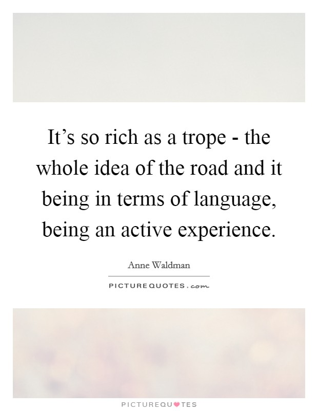 It's so rich as a trope - the whole idea of the road and it being in terms of language, being an active experience Picture Quote #1