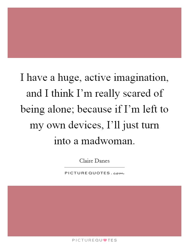 I have a huge, active imagination, and I think I'm really scared of being alone; because if I'm left to my own devices, I'll just turn into a madwoman Picture Quote #1