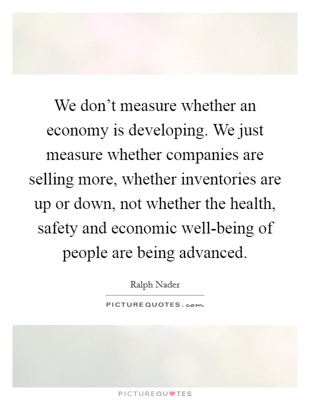 We don't measure whether an economy is developing. We just measure whether companies are selling more, whether inventories are up or down, not whether the health, safety and economic well-being of people are being advanced Picture Quote #1