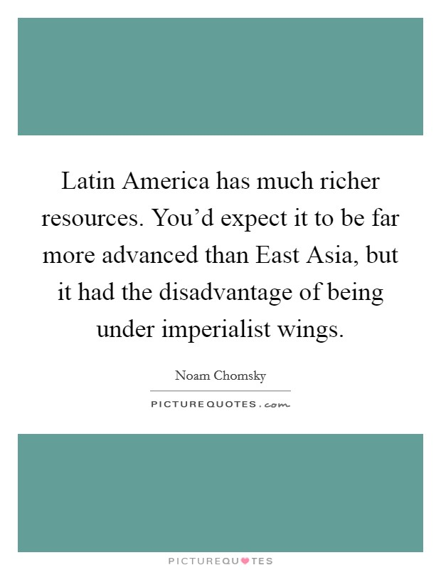 Latin America has much richer resources. You'd expect it to be far more advanced than East Asia, but it had the disadvantage of being under imperialist wings Picture Quote #1
