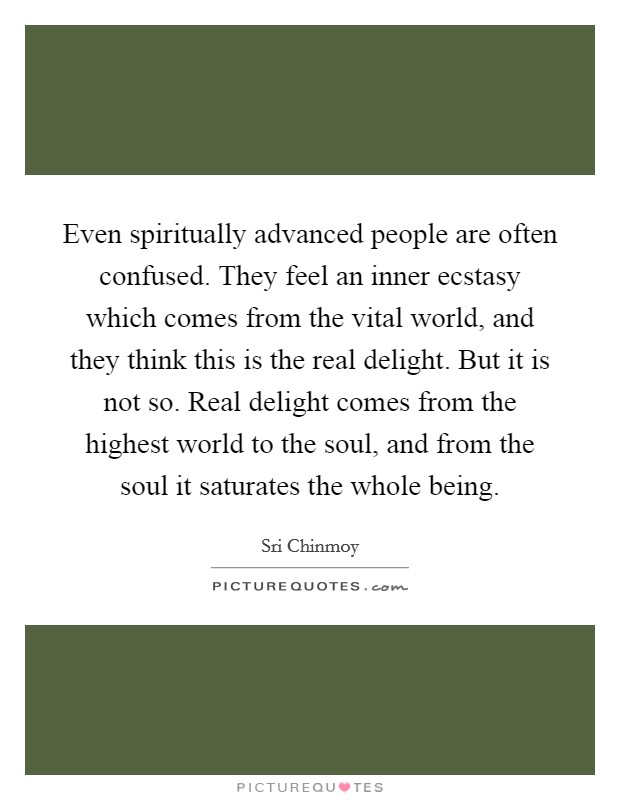 Even spiritually advanced people are often confused. They feel an inner ecstasy which comes from the vital world, and they think this is the real delight. But it is not so. Real delight comes from the highest world to the soul, and from the soul it saturates the whole being Picture Quote #1