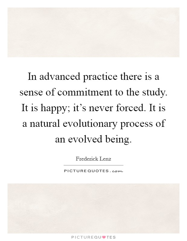 In advanced practice there is a sense of commitment to the study. It is happy; it's never forced. It is a natural evolutionary process of an evolved being Picture Quote #1