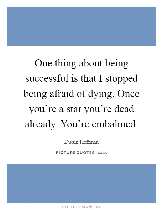 One thing about being successful is that I stopped being afraid of dying. Once you're a star you're dead already. You're embalmed Picture Quote #1