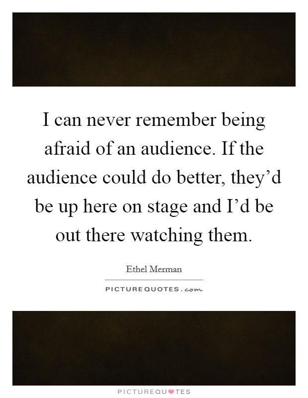 I can never remember being afraid of an audience. If the audience could do better, they'd be up here on stage and I'd be out there watching them Picture Quote #1