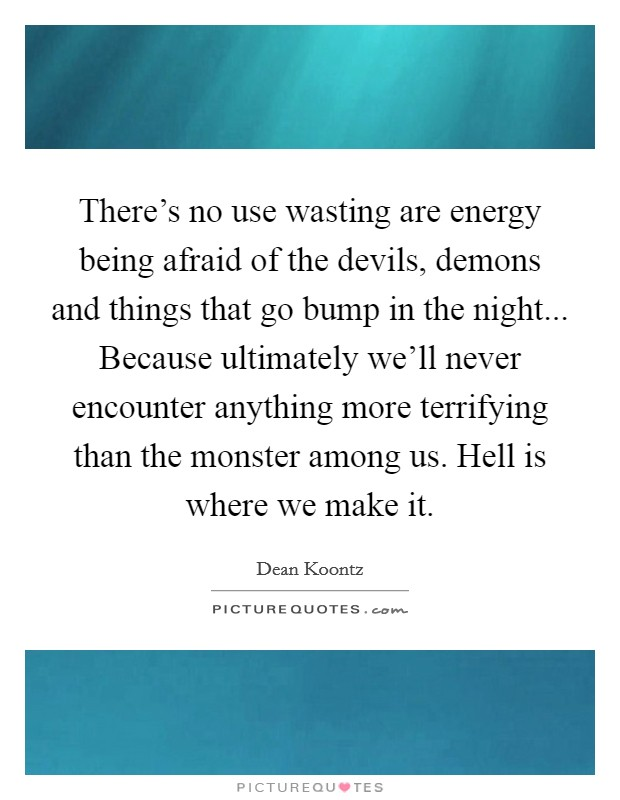 There's no use wasting are energy being afraid of the devils, demons and things that go bump in the night... Because ultimately we'll never encounter anything more terrifying than the monster among us. Hell is where we make it Picture Quote #1