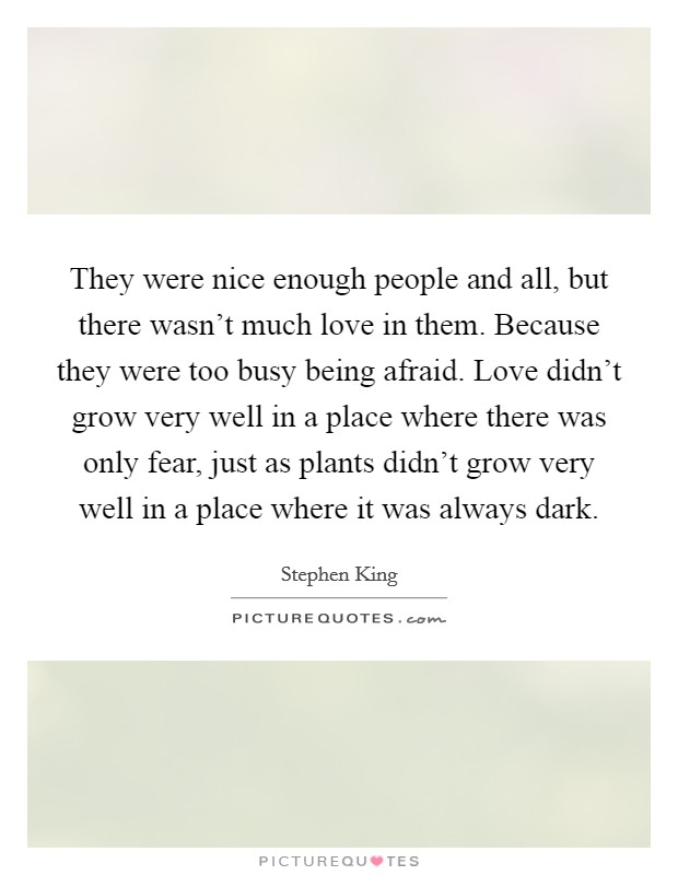 They were nice enough people and all, but there wasn't much love in them. Because they were too busy being afraid. Love didn't grow very well in a place where there was only fear, just as plants didn't grow very well in a place where it was always dark Picture Quote #1