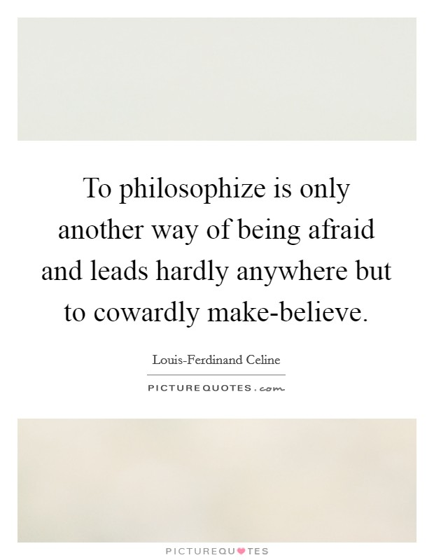To philosophize is only another way of being afraid and leads hardly anywhere but to cowardly make-believe Picture Quote #1