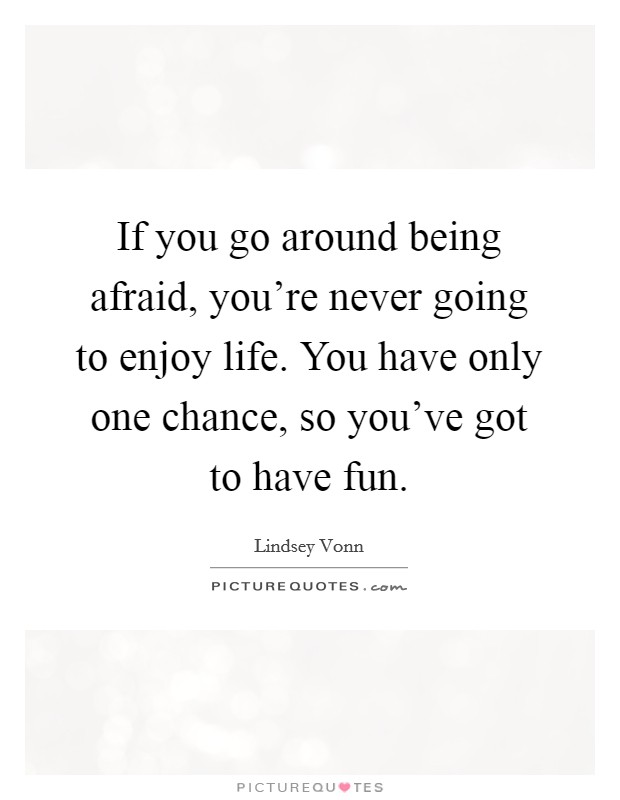 If you go around being afraid, you're never going to enjoy life. You have only one chance, so you've got to have fun Picture Quote #1