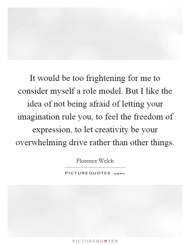 It would be too frightening for me to consider myself a role model. But I like the idea of not being afraid of letting your imagination rule you, to feel the freedom of expression, to let creativity be your overwhelming drive rather than other things Picture Quote #1