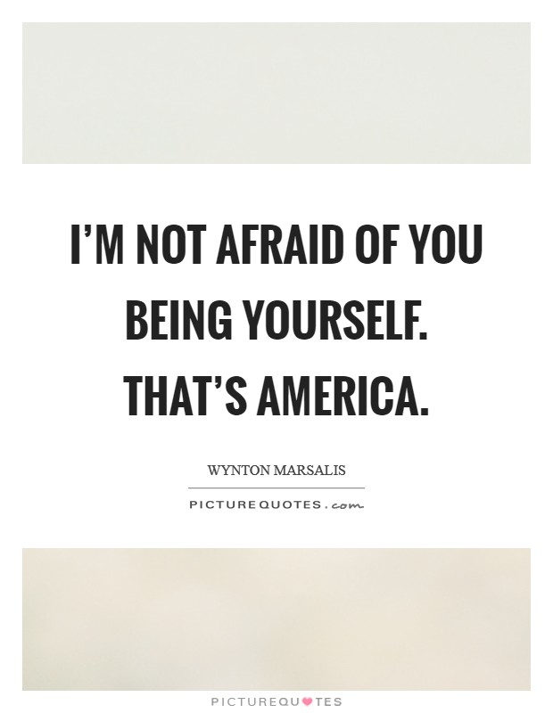 I'm not afraid of you being yourself. That's America Picture Quote #1