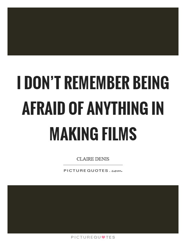 I don't remember being afraid of anything in making films Picture Quote #1
