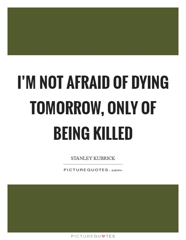 I'm not afraid of dying tomorrow, only of being killed Picture Quote #1