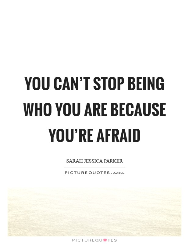 You can't stop being who you are because you're afraid Picture Quote #1
